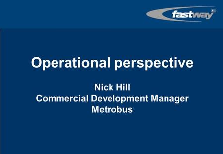 Operational perspective Nick Hill Commercial Development Manager Metrobus Tex to welcome and invite introductions…