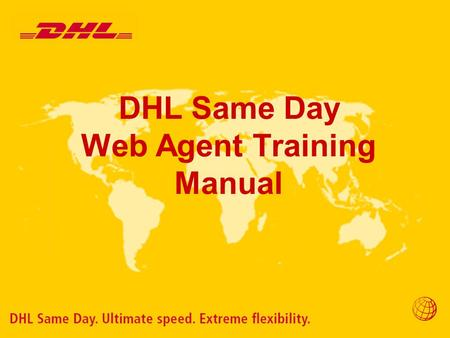 DHL Same Day Web Agent Training Manual. Overview Purpose The purpose of providing our partners with the Web Agent tool is to streamline our processes.