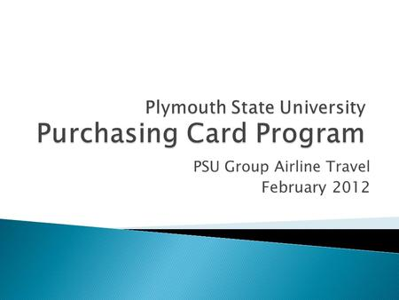 PSU Group Airline Travel February 2012. Using the Travel Pcard is a more efficient, cost-effective method to purchase air tickets Department Pcard Account.