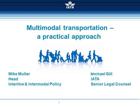 1 Multimodal transportation – a practical approach Mike Muller Michael Gill Head IATA Interline & Intermodal Policy Senior Legal Counsel.