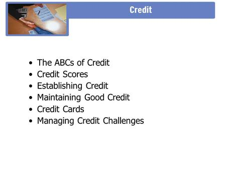 The ABCs of Credit Credit Scores Establishing Credit Maintaining Good Credit Credit Cards Managing Credit Challenges.