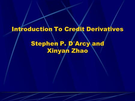 Introduction To Credit Derivatives Stephen P. D Arcy and Xinyan Zhao.