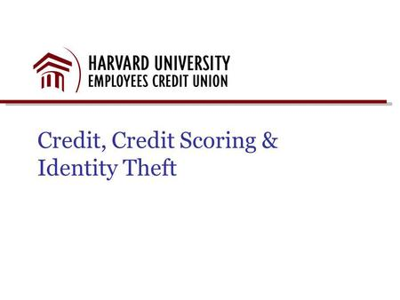 Credit, Credit Scoring & Identity Theft. Presentation Objectives Harvard University Credit Union Overview Credit – The Three Cs Credit Report Basics Identity.