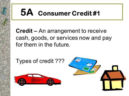 5A Consumer Credit #1 Credit – An arrangement to receive cash, goods, or services now and pay for them in the future. Types of credit ???