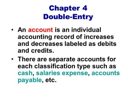 Chapter 4 Double-Entry An account is an individual accounting record of increases and decreases labeled as debits and credits. There are separate accounts.