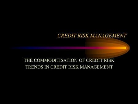 CREDIT RISK MANAGEMENT THE COMMODITISATION OF CREDIT RISK TRENDS IN CREDIT RISK MANAGEMENT.