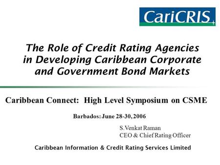 The Role of Credit Rating Agencies in Developing Caribbean Corporate and Government Bond Markets Caribbean Information & Credit Rating Services Limited.