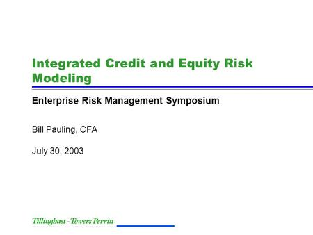 July 30, 2003 Bill Pauling, CFA Integrated Credit and Equity Risk Modeling Enterprise Risk Management Symposium.
