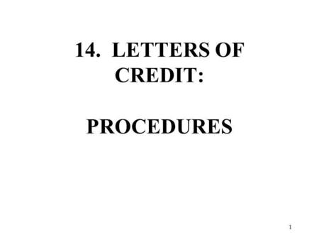 14. LETTERS OF CREDIT: PROCEDURES 1. LETTERS OF CREDIT I.THE NEED FOR LETTERS OF CREDIT A. USES TO THE SELLER WITH A FIRST-TIME CUSTOMER WITH A CREDIT.
