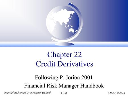 972-2-588-3049 FRM Chapter 22 Credit Derivatives Following P. Jorion 2001 Financial Risk Manager Handbook.