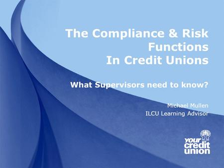 The Compliance & Risk Functions In Credit Unions What Supervisors need to know? Michael Mullen ILCU Learning Advisor.
