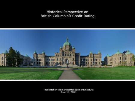Historical Perspective on British Columbias Credit Rating Presentation to Financial Management Institute June 18, 2008.