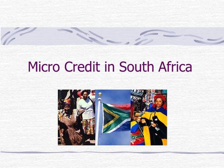 Micro Credit in South Africa. What is Micro-Credit? Micro credit or micro finance is the extension of small loans to entrepreneurs too poor to qualify.