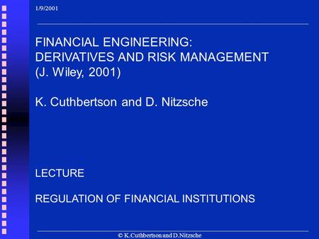 © K.Cuthbertson and D.Nitzsche LECTURE REGULATION OF FINANCIAL INSTITUTIONS 1/9/2001 FINANCIAL ENGINEERING: DERIVATIVES AND RISK MANAGEMENT (J. Wiley,