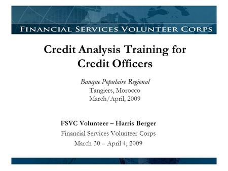 Credit <strong>Analysis</strong> Training for Credit Officers Banque Populaire Regional Tangiers, Morocco March/April, 2009 FSVC Volunteer – Harris Berger <strong>Financial</strong> Services.
