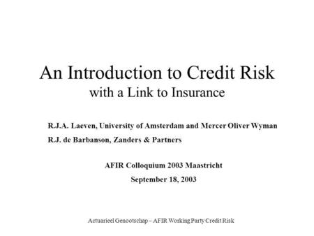Actuarieel Genootschap – AFIR Working Party Credit Risk An Introduction to Credit Risk with a Link to Insurance R.J.A. Laeven, University of Amsterdam.