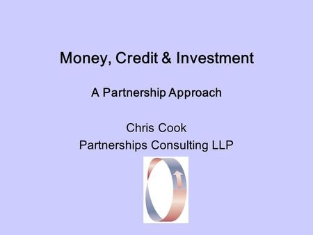 Money, Credit & Investment A Partnership Approach Chris Cook Partnerships Consulting LLP.