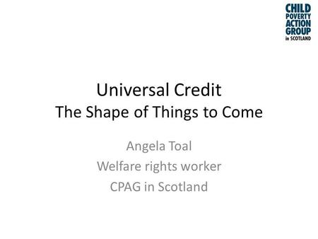 Universal Credit The Shape of Things to Come Angela Toal Welfare rights worker CPAG in Scotland.