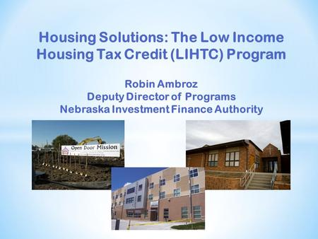 Housing Solutions: The Low Income Housing Tax Credit (LIHTC) Program Robin Ambroz Deputy Director of Programs Nebraska Investment Finance Authority.