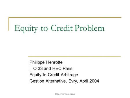 Equity-to-Credit Problem Philippe Henrotte ITO 33 and HEC Paris Equity-to-Credit Arbitrage Gestion Alternative, Evry, April 2004.
