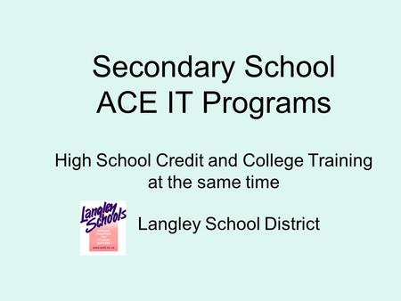 Secondary School ACE IT Programs High School Credit and College Training at the same time Langley School District.