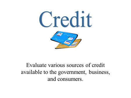 Credit Evaluate various sources of credit available to the government, business, and consumers.