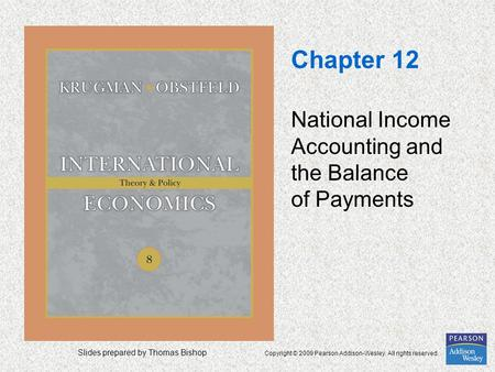 Slides prepared by Thomas Bishop Copyright © 2009 Pearson Addison-Wesley. All rights reserved. Chapter 12 National Income Accounting and the Balance of.