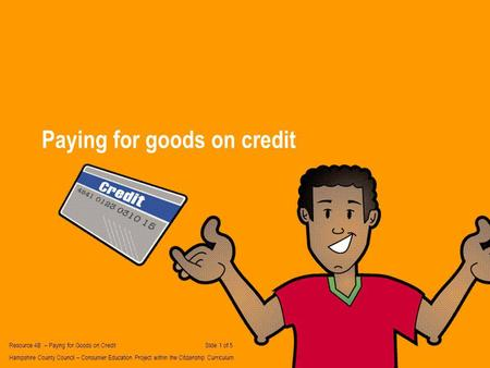 Paying for goods on credit Resource 4B – Paying for Goods on Credit Slide 1 of 5 Hampshire County Council – Consumer Education Project within the Citizenship.