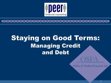 1 Staying on Good Terms: Managing Credit and Debt OSFA Office of Student Financial Aid.