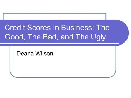 Credit Scores in Business: The Good, The Bad, and The Ugly Deana Wilson.