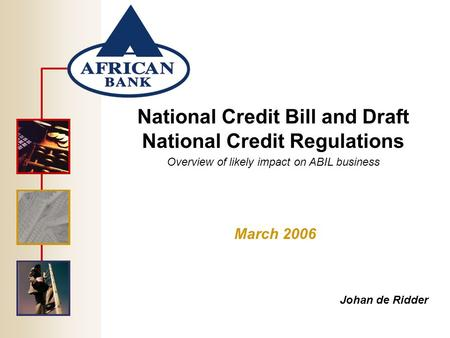 National Credit Bill and Draft National Credit Regulations Overview of likely impact on ABIL business March 2006 Johan de Ridder.