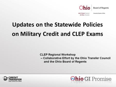 Updates on the Statewide Policies on Military Credit and CLEP Exams CLEP Regional Workshop – Collaborative Effort by the Ohio Transfer Council and the.