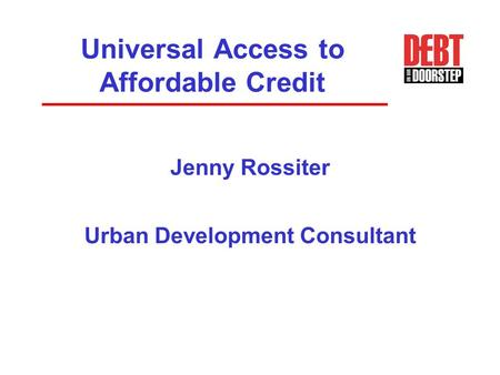 Universal Access to Affordable Credit Jenny Rossiter Urban Development Consultant.