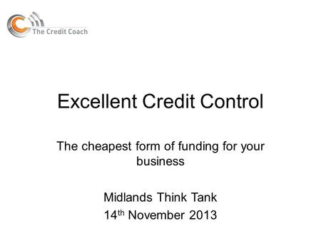 Excellent Credit Control The cheapest form of funding for your business Midlands Think Tank 14 th November 2013.
