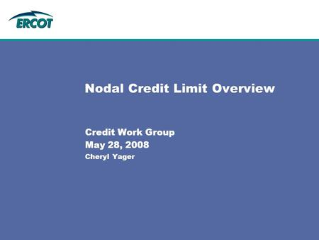 Nodal Credit Limit Overview Credit Work Group May 28, 2008 Cheryl Yager.