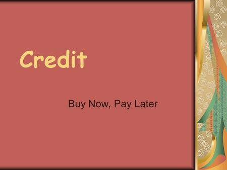 Credit Buy Now, Pay Later. Credit Someone is willing to loan you money (principal) in exchange for your promise to pay it back, usually with interest.