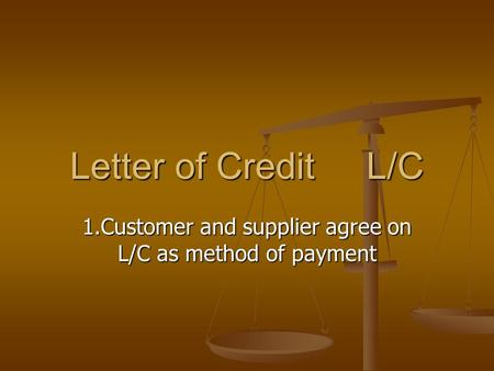 Letter of Credit L/C 1.Customer and supplier agree on L/C as method of payment.