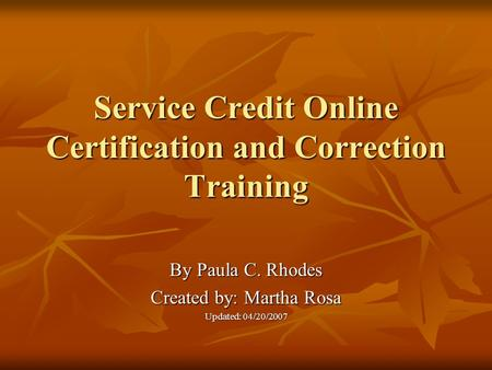 Service Credit Online Certification and Correction Training By Paula C. Rhodes Created by: Martha Rosa Updated: 04/20/2007.