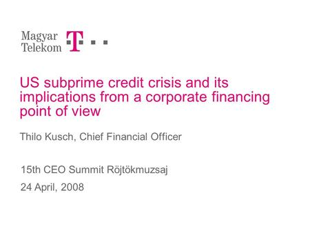 US subprime credit crisis and its implications from a corporate financing point of view Thilo Kusch, Chief Financial Officer 15th CEO Summit Röjtökmuzsaj.