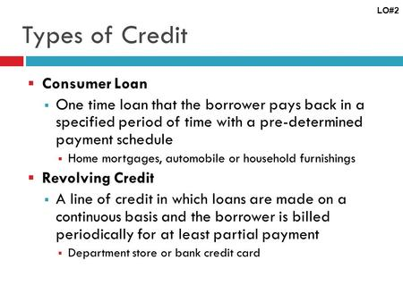 Types of Credit Consumer Loan One time loan that the borrower pays back in a specified period of time with a pre-determined payment schedule Home mortgages,