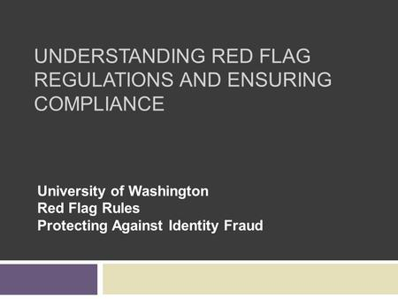 UNDERSTANDING RED FLAG REGULATIONS AND ENSURING COMPLIANCE University of Washington Red Flag Rules Protecting Against Identity Fraud.