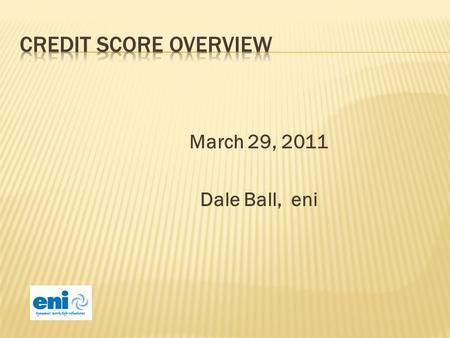 March 29, 2011 Dale Ball, eni. Understanding how credit scores are determined. Understanding how consumers actions impact their credit scores.