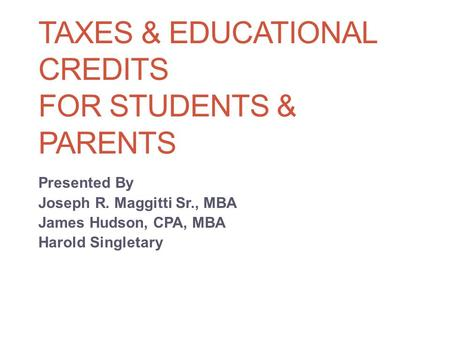 TAXES & EDUCATIONAL CREDITS FOR STUDENTS & PARENTS Presented By Joseph R. Maggitti Sr., MBA James Hudson, CPA, MBA Harold Singletary.
