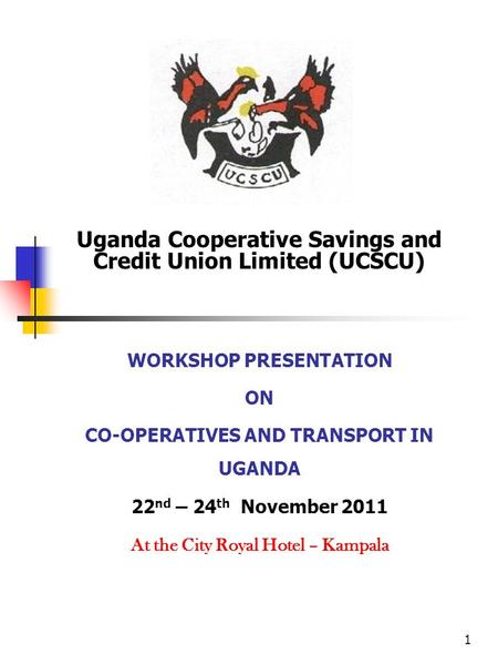 1 Uganda Cooperative Savings and Credit Union Limited (UCSCU) WORKSHOP PRESENTATION ON CO-OPERATIVES AND TRANSPORT IN UGANDA 22 nd – 24 th November 2011.