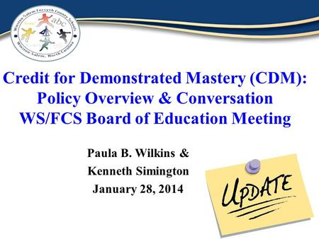 Credit for Demonstrated Mastery (CDM): Policy Overview & Conversation WS/FCS Board of Education Meeting Paula B. Wilkins & Kenneth Simington January 28,