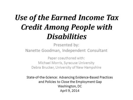 Use of the Earned Income Tax Credit Among People with Disabilities Presented by: Nanette Goodman, Independent Consultant Paper coauthored with: Michael.