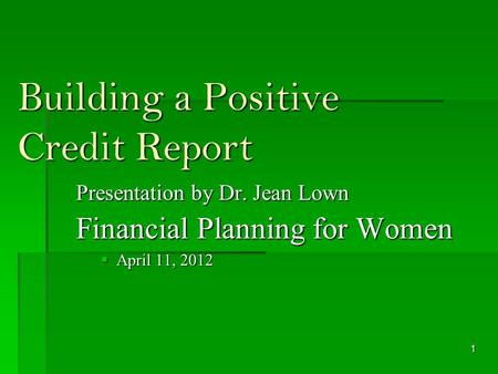 Building a Positive Credit Report Presentation by Dr. Jean Lown Financial Planning for Women April 11, 2012 April 11, 2012 1.