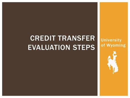 University of Wyoming CREDIT TRANSFER EVALUATION STEPS.