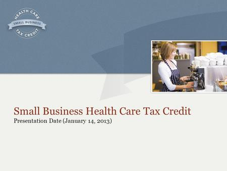 Small Business Health Care Tax Credit Presentation Date (January 14, 2013)