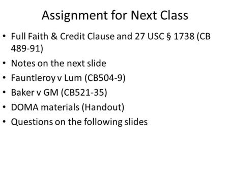 Assignment for Next Class Full Faith & Credit Clause and 27 USC § 1738 (CB 489-91) Notes on the next slide Fauntleroy v Lum (CB504-9) Baker v GM (CB521-35)